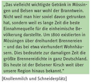 Zitat Knollenmilch und Schneiderplätz: Das vielleicht wichtigste Getränk in Mössingen und Belsen war wohl der Branntwein. Nicht weil man hier soviel davon getrunken hat, sondern weil es lange Zeit die beste Einnahmequelle für die einheimische Bevölkerung darstellte. Um 1800 existierten in Mössingen über dreihundert Brennereien – und das bei etwa vierhundert Wohnhäusern. Dies bedeutete zur damaligen Zeit die größte Brennereidichte in ganz Deutschland. Bis heute ist der Belsener Kirsch weit über unsere Region hinaus bekannt.
